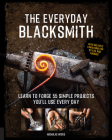 The Everyday Blacksmith: Learn to forge 55 simple projects you'll use every day, with multiple variations for styles and finishes Cover Image