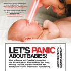 Let's Panic About Babies!: How to Endure and Possibly Triumph Over the Adorable Tyrant Who Will Ruin Your Body, Destroy Your Life, Liquefy Your Brain, and Finally Turn You into a Worthwhile Human Being Cover Image