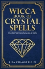 Wicca Book of Crystal Spells: A Beginner's Book of Shadows for Wiccans, Witches, and Other Practitioners of Crystal Magic Cover Image