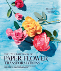 The Exquisite Book of Paper Flower Transformations: Playing with Size, Shape, and Color to Create Spectacular Paper Arrangements Cover Image