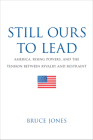 Still Ours to Lead: America, Rising Powers, and the Tension Between Rivalry and Restraint Cover Image