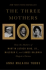 The Three Mothers: How the Mothers of Martin Luther King, Jr., Malcolm X, and James Baldwin Shaped a Nation Cover Image