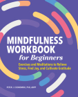 Mindfulness Workbook for Beginners: Exercises and Meditations to Relieve Stress, Find Joy, and Cultivate Gratitude Cover Image