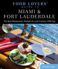 Food Lovers' Guide to Miami & Fort Lauderdale: The Best Restaurants, Markets & Local Culinary Offerings Cover Image