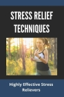 Stress Relief Techniques: Highly Effective Stress Relievers: How To Relieve Stress And Anxiety Cover Image