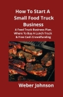 How To Start A Small Food Truck Business: A Food Truck Business Plan, Where To Buy A Lunch Truck & Free Cash Crowdfunding Cover Image