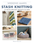 Weekend Makes: Stash Knitting: 25 Quick and Easy Projects to Make Cover Image