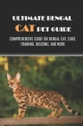 Ultimate Bengal Cat Pet Guide: Comprehensive Guide On Bengal Cat, Care, Training, Housing, And More: Getting Your Home Prepared For Bringing Home A B Cover Image