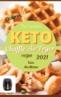The complete air fryer cookbook 2021 + keto chaffle recipes: The best cookbook of ketogenic diet for woman over 50 Cover Image
