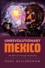 Unrevolutionary Mexico: The Birth of a Strange Dictatorship Cover Image