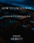 How To Use Your PC: A Senior Citizen's Guide Cover Image