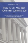 Insiders Talk: How to Get and Keep Your First Lobbying Job: Preparation, Potential Employers, and First-Day Performance Cover Image