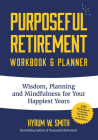Purposeful Retirement Workbook & Planner: Wisdom, Planning and Mindfulness for Your Happiest Years Cover Image