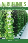 Aeroponics: The Beginner's Guide to Build an Aeroponic System in your Home, to Grow Fruits, Vegetables, and Herbs Cover Image
