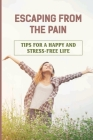 Escaping From The Pain: Tips For A Happy And Stress-Free Life: Simple Strategies For Living Better Cover Image