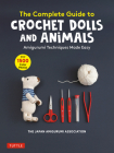 The Complete Guide to Crochet Dolls and Animals: Amigurumi Techniques Made Easy (with Over 1,500 Color Photos) Cover Image