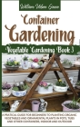 Container Gardening: A Pratical Guide for Beginners to Planting Organic Vegetables and Ornamental Plants in Pots, Tubs and Other Containers Cover Image