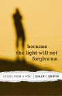 Because the Light Will Not Forgive Me: Essays from a Poet Cover Image
