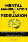 Mental Manipulation and Persuasion: A Practical Guide To Discover The Secrets of Mind Control, Master The Science of Persuasion and Spot The Signs of Cover Image
