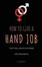 How To Give A Hand Job That Will Blow His Mind (With Illustrations) Cover Image