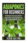Aquaponics for Beginners: The Ultimate Crash Course Guide to Learning How to Grow Vegetables and Raise Fish in 30 Minutes or Less! Cover Image