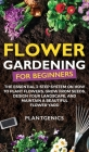 Flower Gardening for Beginners: The Essential 3-Step System on How to Plant Flowers, Grow from Seeds, Design Your Landscape, and Maintain a Beautiful Cover Image