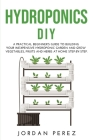 Hydroponics DIY: A practical beginner's guide to building your Inexpensive Hydroponic Garden and grow Vegetables, Fruits and Herbs at H Cover Image