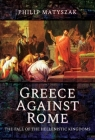 Greece Against Rome: The Fall of the Hellenistic Kingdoms 250-31 BC Cover Image