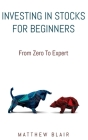 Investing In Stocks For Beginners: From Zero To Expert, Basics, How The Stock Market Works, Different Investment Strategies, When To Buy And Sell, How Cover Image