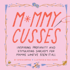 Mommy Cusses: Inspiring Profanity and Stimulating Sarcasm for Mamas Who've Seen It All Cover Image