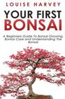 Your First Bonsai: A Beginners Guide To Bonsai Growing, Bonsai Care and Understanding The Bonsai Cover Image