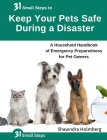 31 Small Steps to Keep Your Pets Safe During a Disaster: A Household Handbook of Emergency Preparedness for Pet Owners Cover Image