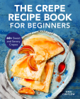 The Crepe Recipe Book for Beginners: 60+ Sweet and Savory Crepes Cover Image