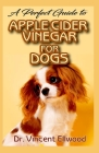A Perfect Guide to Apple Cider Vinegar for Dogs: All you need to know about Apple Cider Vinegar and how it can help boost your dogs health and also pr Cover Image