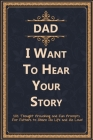 Dad, I Want to Hear Your Story: 101 Thought Provoking and Fun Prompts For Fathers to Share His Life and His Love! Cover Image