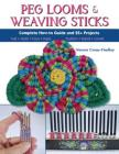 Peg Looms and Weaving Sticks: Complete How-To Guide and 30+ Projects Cover Image