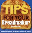 Tips for Your Breadmaker: Tips and Advice Every Breadmaker Owner Needs to Know Cover Image