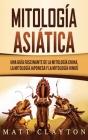 Mitología asiática: Una guía fascinante de la mitología china, la mitología japonesa y la mitología hindú Cover Image