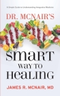 Dr. McNair's Smart Way To Healing: A Simple Guide To Understanding Integrative Medicine Cover Image