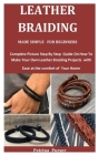 Leather Braiding Made Simple For Beginners: Complete Picture Step By Step Guide On How To Make Your Own Leather Braiding Projects with Ease at the com Cover Image