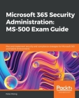 Microsoft 365 Security Administration: MS-500 Exam Guide: Plan and implement security and compliance strategies for Microsoft 365 and hybrid environme Cover Image