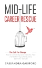 Mid-Life Career Rescue (The Call For Change): How to change careers, confidently leave a job you hate, and start living a life you love, before it's t Cover Image