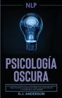 Pnl: Psicología Oscura - Los métodos secretos de la programación neurolingüística para dominar e influenciar sobre cualquie Cover Image