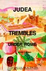 Judea Trembles Under Rome: The Untold Details of the Greek and Roman Military Domination of Ancient Palestine During the Time of Jesus of Galilee Cover Image