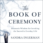 The Book of Ceremony Lib/E: Shamanic Wisdom for Invoking the Sacred in Everyday Life Cover Image