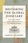 Restoring the Global Judiciary: Why the Supreme Court Should Rule in U.S. Foreign Affairs Cover Image
