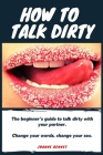 How to talk dirty: The Beginner's guide to talk dirty with your partner. Cover Image