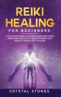 Reiki Healing for Beginners: The Ultimate Guide to Learning Reiki Meditation, Improving Your Health and Expanding Your Energy, through Self-Healing Cover Image