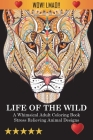 Life Of The Wild: A Whimsical Adult Coloring Book: Stress Relieving Animal Designs Cover Image