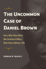 The Uncommon Case of Daniel Brown: How a White Police Officer Was Convicted of Killing a Black Citizen, Baltimore, 1875 (True Crime History) Cover Image